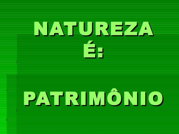 NATUREZA   É:   PATRIMÔNIO  AMBIENTAL