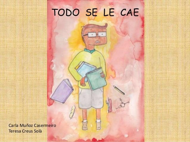 TODO SE LE CAE  Carla Muñoz Casermeiro Teresa Creus Solà