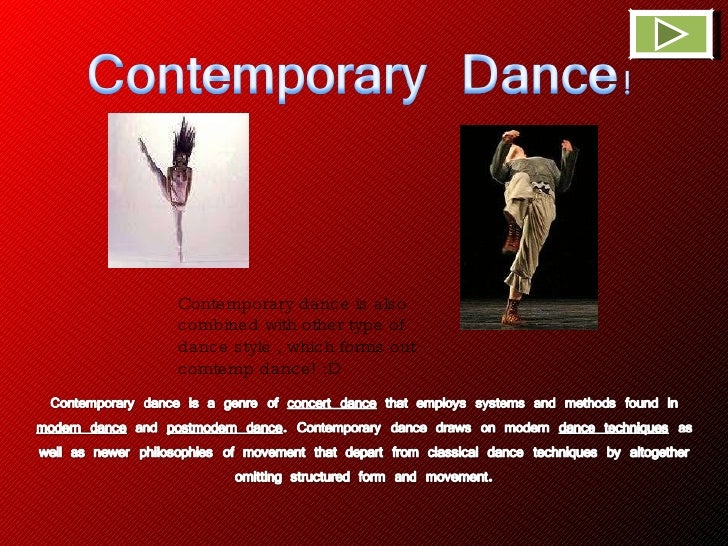 Contemporary dance is also combined with other type of dance style , which forms out comtemp dance! :D