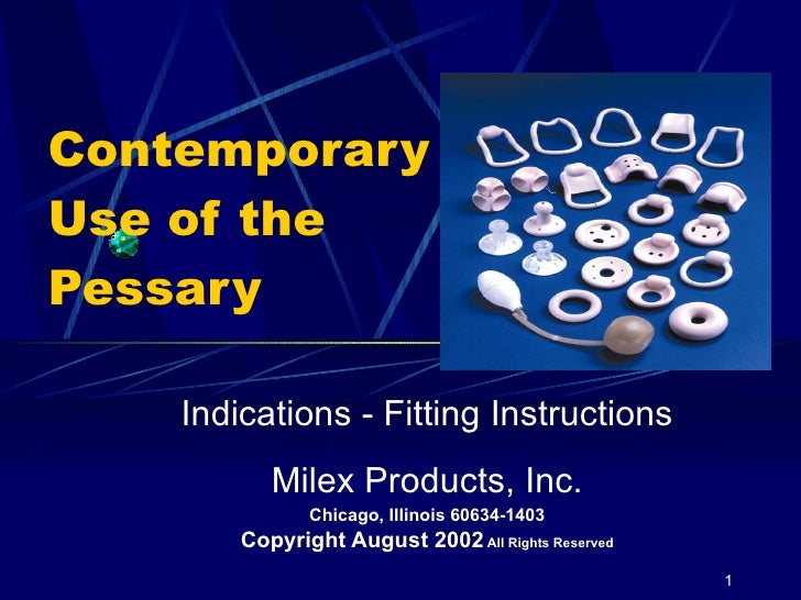 Contemporary Use of the Pessary Indications - Fitting Instructions Milex Products, Inc. Chicago, Illinois 60634-1403 Copyr...