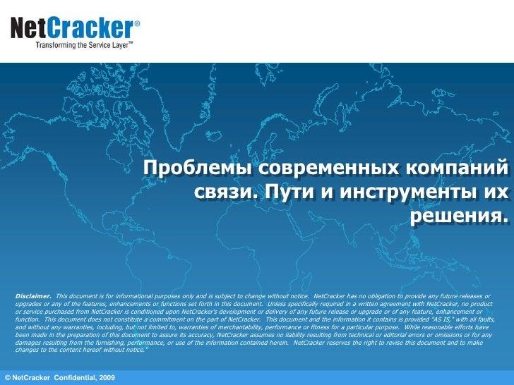 © NetCracker  Confidential, 2009<br />Проблемы современных компаний связи. Пути и инструменты их решения.<br />Disclaimer....