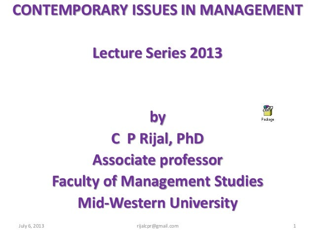CONTEMPORARY ISSUES IN MANAGEMENT Lecture Series 2013 by C P Rijal, PhD Associate professor Faculty of Management Studies ...