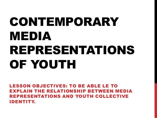 CONTEMPORARY MEDIA REPRESENTATIONS OF YOUTH LESSON OBJECTIVES: TO BE ABLE LE TO EXPLAIN THE RELATIONSHIP BETWEEN MEDIA REP...
