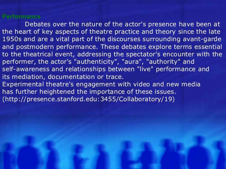Performance Performance Debates over the nature of the actor's presence have been at  the heart of key aspects of theatre ...