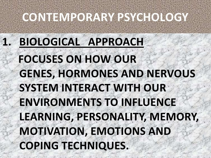 CONTEMPORARY PSYCHOLOGY<br />BIOLOGICAL   APPROACH<br />      FOCUSES ON HOW OUR GENES, HORMONES AND NERVOUS SYSTEM INTERA...