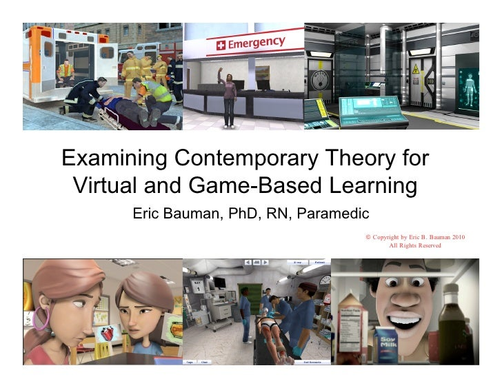 Examining Contemporary Theory for  Virtual and Game-Based Learning       Eric Bauman, PhD, RN, Paramedic                  ...