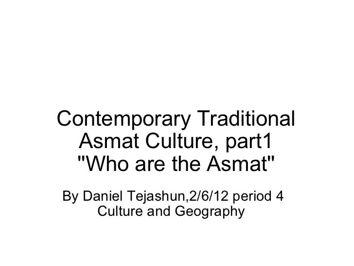Contemporary Traditional Asmat Culture, part1 ''Who are the Asmat'' By Daniel Tejashun,2/6/12 period 4 Culture and Geograp...