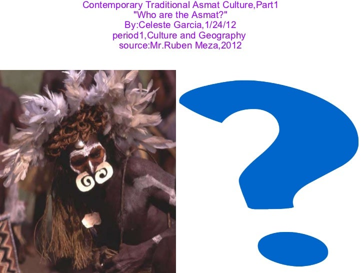 "Contemporary Traditional Asmat Culture,Part1 ""Who are the Asmat?"" By:Celeste Garcia,1/24/12 period1,Culture and ..."