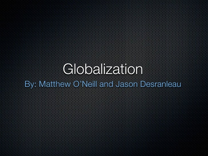 Globalization By: Matthew O'Neill and Jason Desranleau