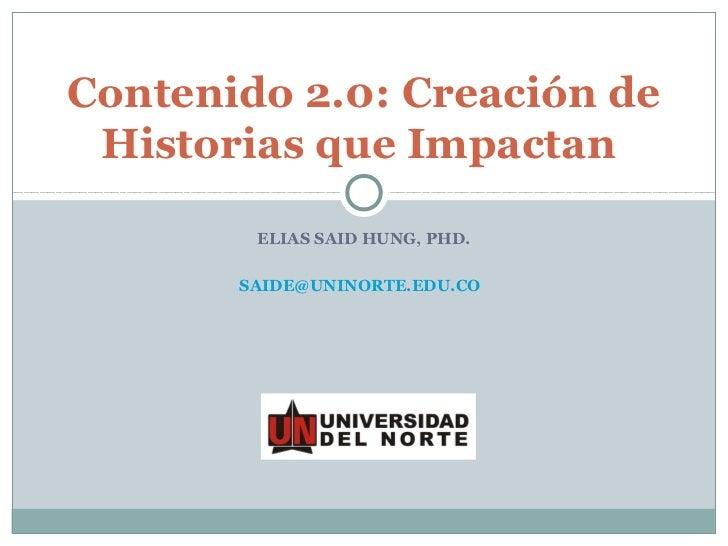 Contenido 2.0: Creación de Historias que Impactan        ELIAS SAID HUNG, PHD.       SAIDE@UNINORTE.EDU.CO