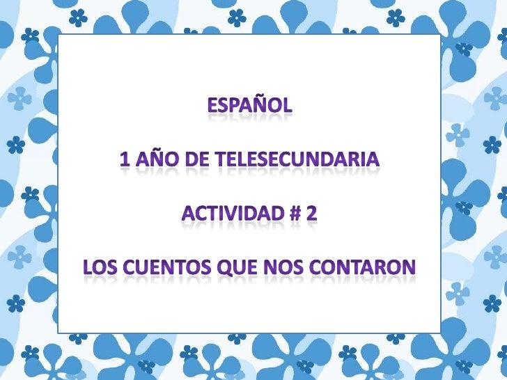 ESPAÑOL<br />1 AÑO DE TELESECUNDARIA<br />ACTIVIDAD # 2<br />LOS CUENTOS QUE NOS CONTARON<br />