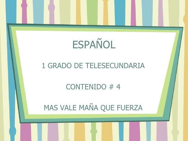 ESPAÑOL<br />1 GRADO DE TELESECUNDARIA<br />CONTENIDO # 4<br />MAS VALE MAÑA QUE FUERZA<br />