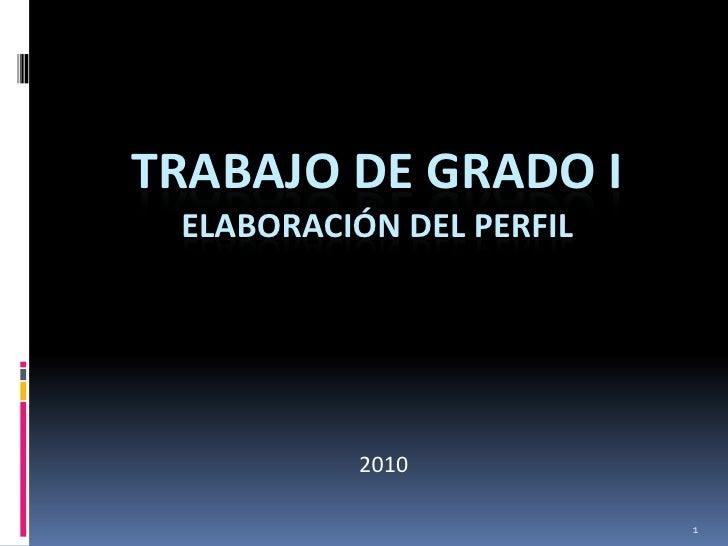 TRABAJO DE GRADO I  ELABORACIÓN DEL PERFIL               2010                            1