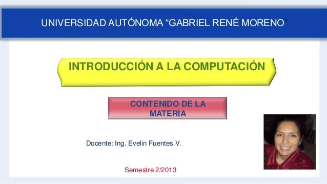 INTRODUCCIÓN A LA COMPUTACIÓN Docente: Ing. Evelin Fuentes V. Semestre 2/2013 CONTENIDO DE LA MATERIA UNIVERSIDAD AUTÓNOMA...