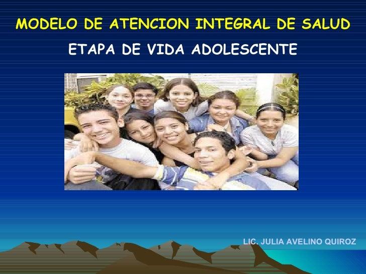 LIC. JULIA AVELINO QUIROZ MODELO DE ATENCION INTEGRAL DE SALUD ETAPA DE VIDA ADOLESCENTE