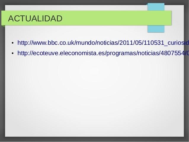 ACTUALIDAD ●  http://www.bbc.co.uk/mundo/noticias/2011/05/110531_curiosid  ●  http://ecoteuve.eleconomista.es/programas/no...