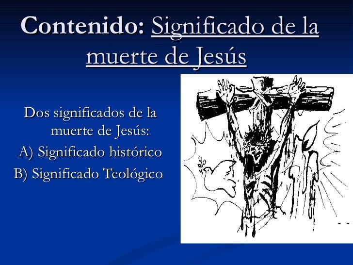 Contenido:  Significado de la muerte de Jesús   Dos significados de la muerte de Jesús:  A) Significado histórico B) Signi...