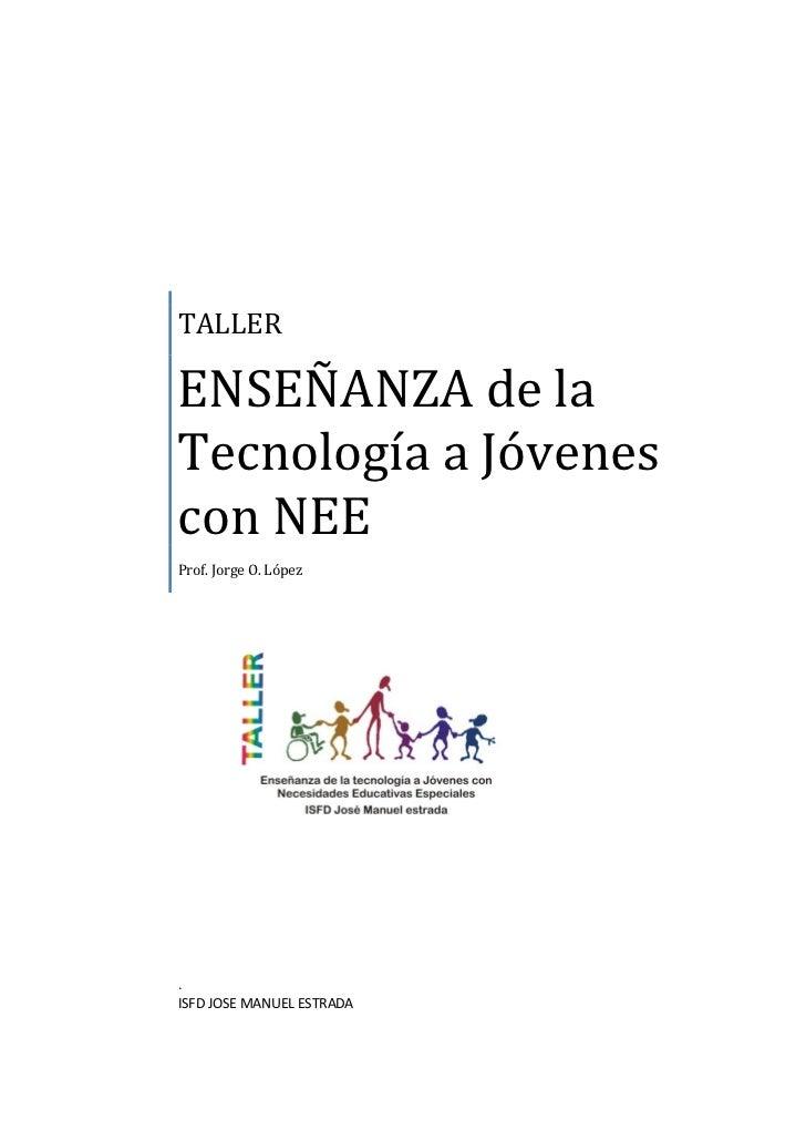 TALLERENSEÑANZA de laTecnología a Jóvenescon NEEProf. Jorge O. López.ISFD JOSE MANUEL ESTRADA