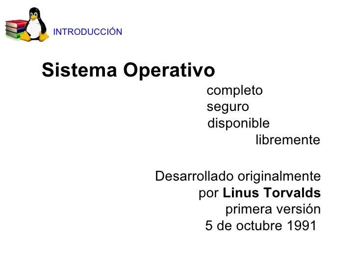 Sistema Operativo    completo   seguro   disponible libremente Desarrollado originalmente por  Linus Torvalds primera vers...