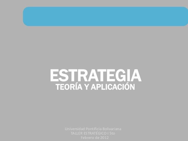 ESTRATEGIA TEORÍA Y APLICACIÓN   Universidad Pontificia Bolivariana      TALLER ESTRATÉGICO I 5to            Febrero de 2012