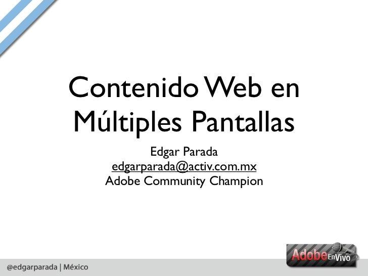 Contenido Web enMúltiples Pantallas           Edgar Parada    edgarparada@activ.com.mx   Adobe Community Champion