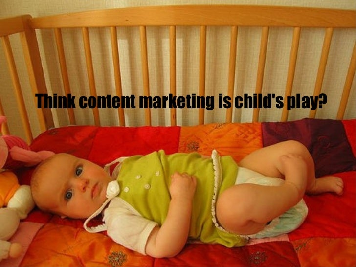 Think content marketing is childs play?
