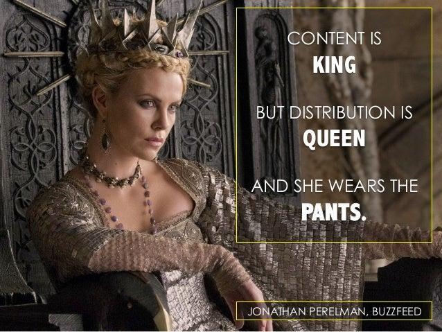 CONTENT IS  KING BUT DISTRIBUTION IS  QUEEN AND SHE WEARS THE  PANTS.  JONATHAN PERELMAN, BUZZFEED
