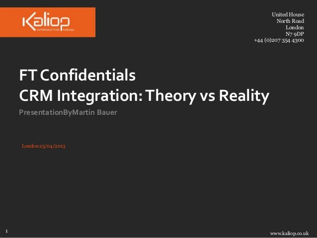 United House North Road London N7 9DP +44 (0)207 354 4300  FT Confidentials CRM Integration: Theory vs Reality Presentatio...