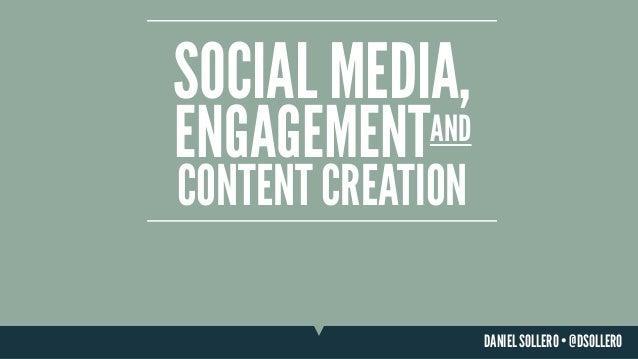SOCIAL MEDIA, ENGAGEMENT  AND  CONTENT CREATION DANIEL SOLLERO • @DSOLLERO