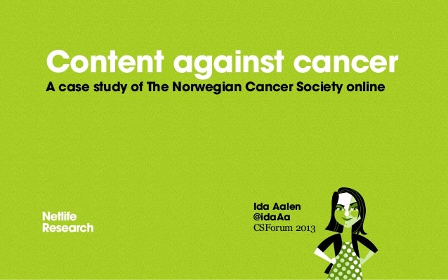 Content against cancer A case study of The Norwegian Cancer Society online Ida Aalen @idaAa CSForum 2013