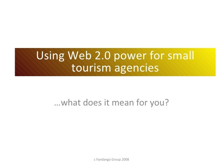 … what does it mean for you? c Fandango Group 2008 Using Web 2.0 power for small tourism agencies