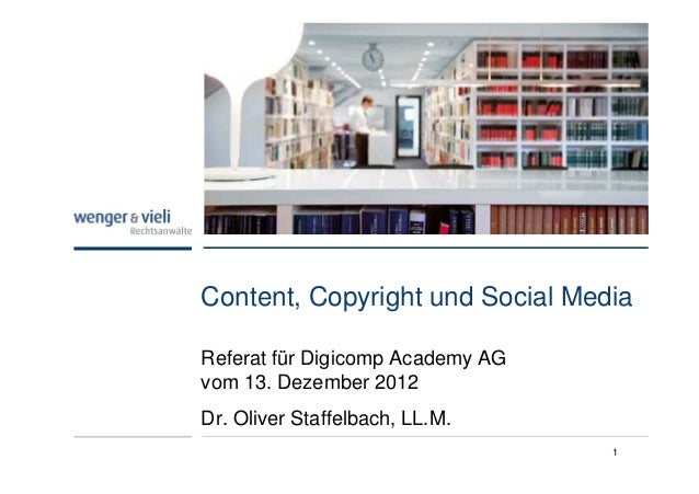 Content, Copyright und Social MediaReferat für Digicomp Academy AGvom 13. Dezember 2012Dr. Oliver Staffelbach, LL.M.      ...