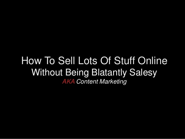How To Sell Lots Of Stuff Online  Without Being Blatantly Salesy         AKA Content Marketing              www.JamesBlute...