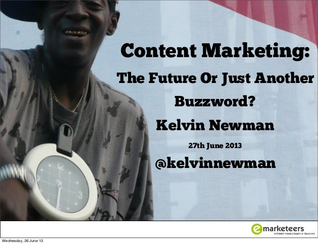 Content Marketing: The Future Or Just Another Buzzword? Kelvin Newman 27th June 2013 @kelvinnewman Wednesday, 26 June 13