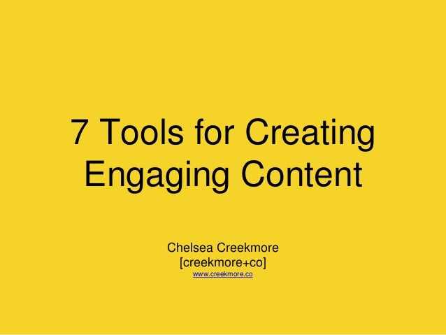 7 Tools for Creating Engaging Content Chelsea Creekmore [creekmore+co] www.creekmore.co