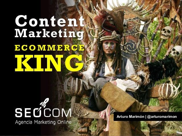 Arturo Marimón | @arturomarimon Content Marketing E C O M M E R C E KING