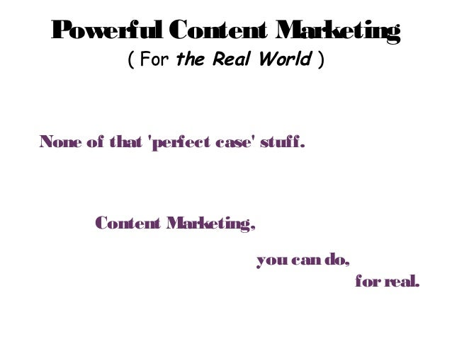 Powerful Content Marketing ( For the Real World ) Powerful Content Marketing ( For the Real World ) None of that 'perfect ...
