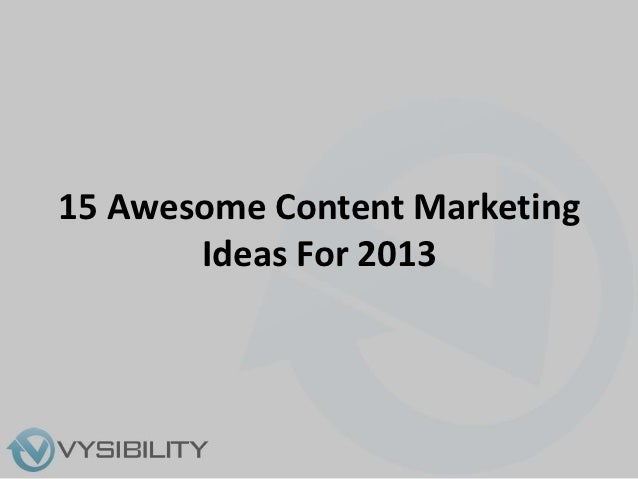 Fifteen Awesome Content Marketing Ideas For 2013 - Vysibility