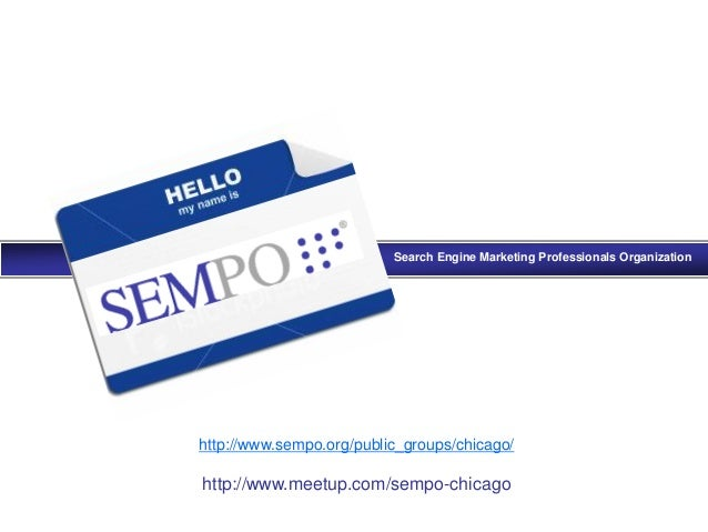 Search Engine Marketing Professionals Organization http://www.sempo.org/public_groups/chicago/ http://www.meetup.com/sempo...