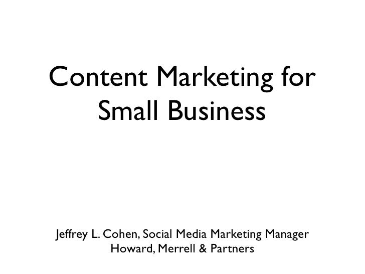 Content Marketing for    Small Business    Jeffrey L. Cohen, Social Media Marketing Manager             Howard, Merrell & ...