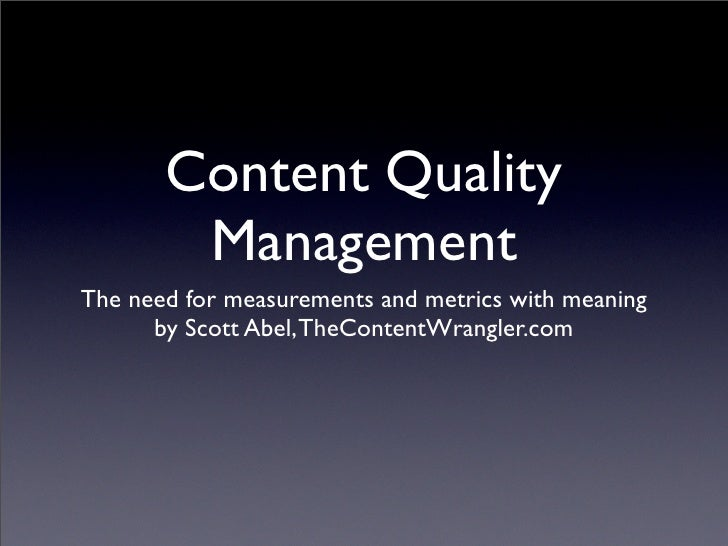 Content Quality         Management The need for measurements and metrics with meaning       by Scott Abel, TheContentWrang...
