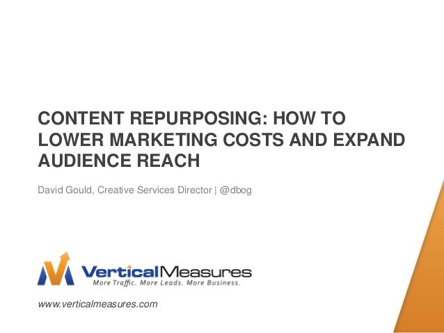 www.verticalmeasures.comCONTENT REPURPOSING: HOW TOLOWER MARKETING COSTS AND EXPANDAUDIENCE REACHDavid Gould, Creative Ser...