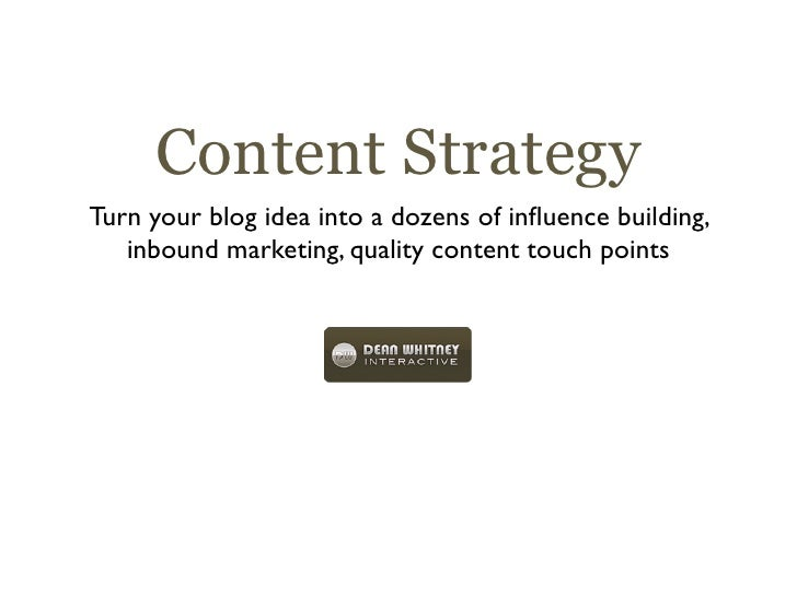 Content Strategy Turn your blog idea into a dozens of influence building,    inbound marketing, quality content touch points