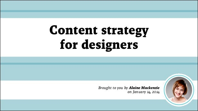 Content strategy for designers  Brought to you by Alaine Mackenzie on January 14, 2014