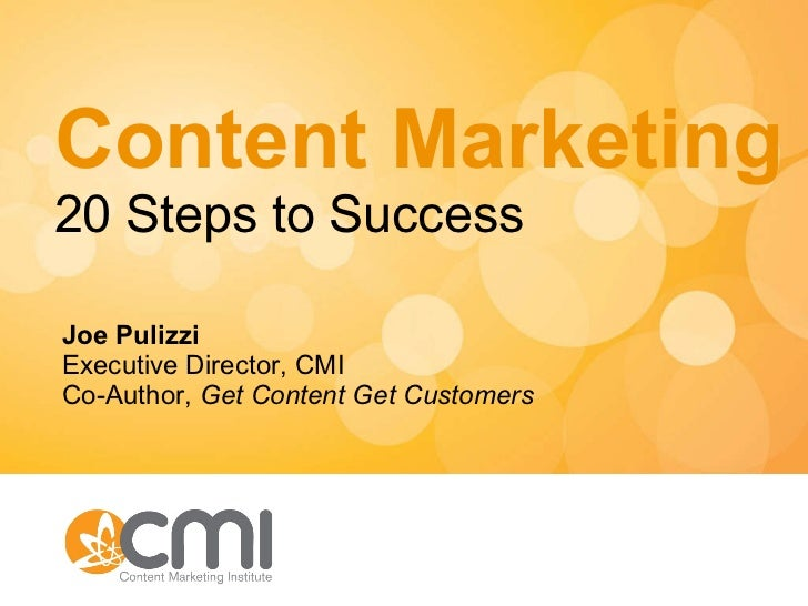 Content Marketing 20 Steps to Success Joe Pulizzi Executive Director, CMI Co-Author,  Get Content Get Customers