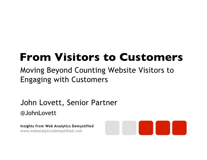 From Visitors to Customers	Moving Beyond Counting Website Visitors toEngaging with CustomersJohn Lovett, Senior Partner@Jo...