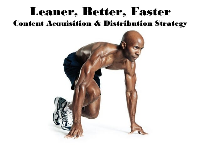 Leaner, Better, Faster Content Acquisition & Distribution Strategy