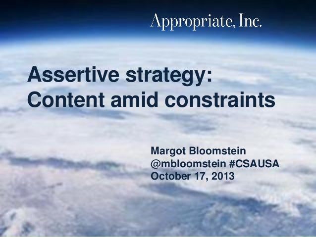 Assertive strategy: Content amid constraints Margot Bloomstein @mbloomstein #CSAUSA October 17, 2013