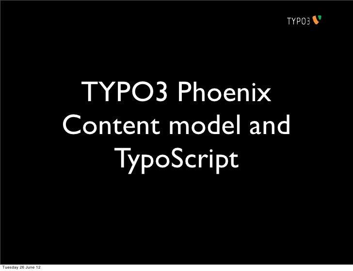 TYPO3 Phoenix                     Content model and                        TypoScriptTuesday 26 June 12