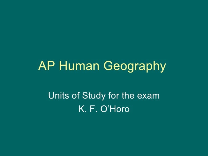 AP Human Geography  Units of Study for the exam K. F. O'Horo